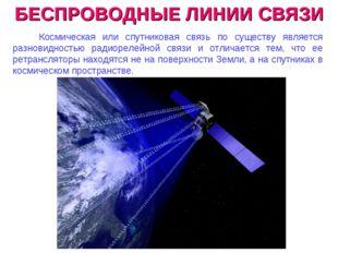 БЕСПРОВОДНЫЕ ЛИНИИ СВЯЗИ Космическая или спутниковая связь по существу являет