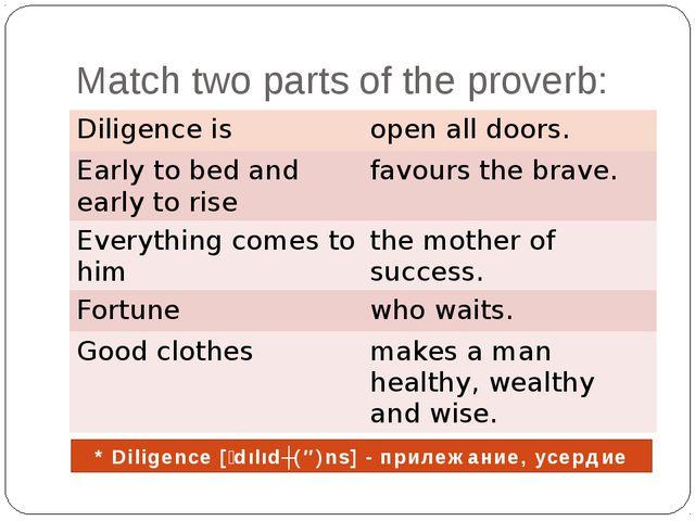 Match two parts of the proverb: * Diligence [ʹdılıdʒ(ə)ns] - прилежание,усер...