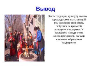 Вывод Знать традиции, культуру своего народа должен знать каждый. Мы живем на