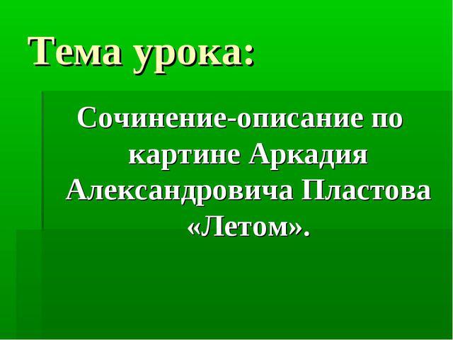 Тема урока: Сочинение-описание по картине Аркадия Александровича Пластова «Ле...