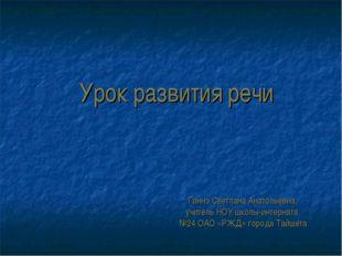 Урок развития речи Гиннэ Светлана Анатольевна, учитель НОУ школы-интерната №2