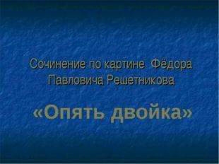 Сочинение по картине Фёдора Павловича Решетникова «Опять двойка»