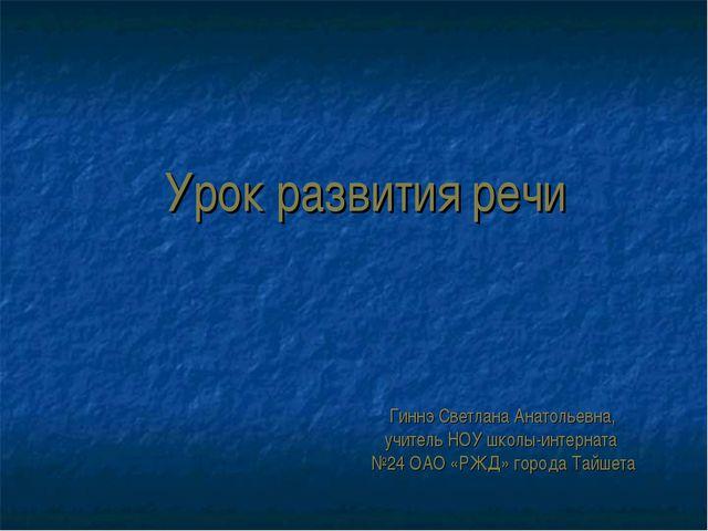 Урок развития речи Гиннэ Светлана Анатольевна, учитель НОУ школы-интерната №2...