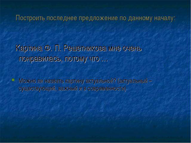 Построить последнее предложение по данному началу: Картина Ф. П. Решетникова...
