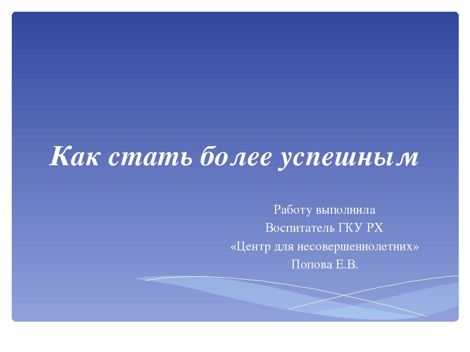 Как стать более успешным Работу выполнила Воспитатель ГКУ РХ «Центр для несов...