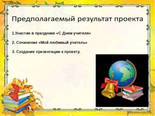 1.Участие в празднике «С Днем учителя» 2. Сочинение «Мой любимый учитель» 3.