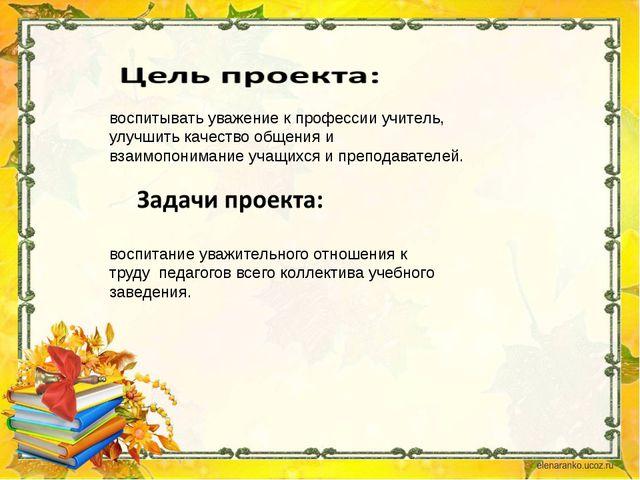 воспитывать уважение к профессии учитель, улучшить качество общения и взаимо...
