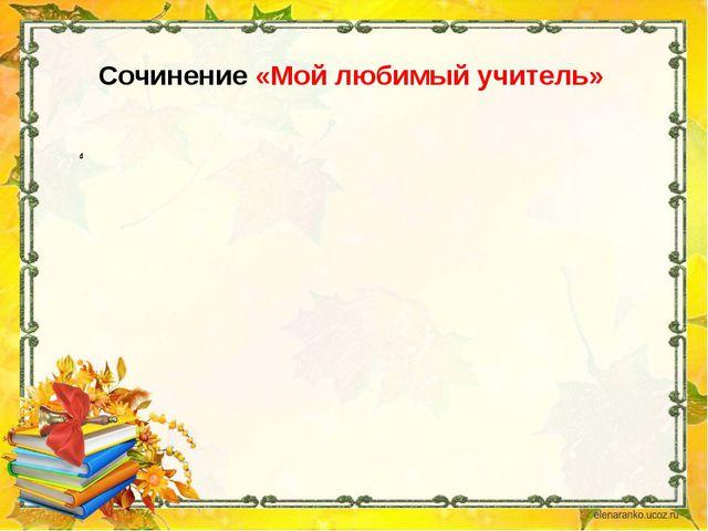 Сочинение «Мой любимый учитель»