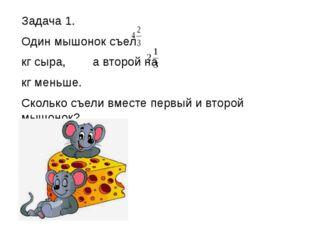 Задача 1. Один мышонок съел кг сыра, а второй на кг меньше. Сколько съели вм