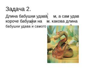 Задача 2. Длина бабушки удава м, а сам удав короче бабушки на м. какова длина