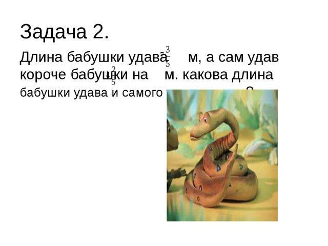 Задача 2. Длина бабушки удава м, а сам удав короче бабушки на м. какова длина...