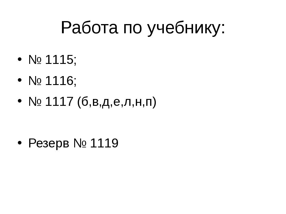 Работа по учебнику: № 1115; № 1116; № 1117 (б,в,д,е,л,н,п) Резерв № 1119