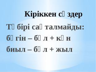 Кіріккен сөздер Түбірі сақталмайды: бүгін – бұл + күн биыл – бұл + жыл
