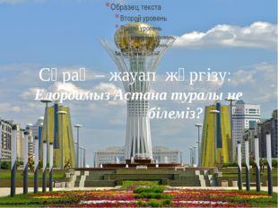 Сұрақ – жауап жүргізу: Елордамыз Астана туралы не білеміз?
