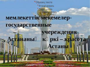 мемлекеттік мекемелер- государственные учереждения Астананың көркі – красота