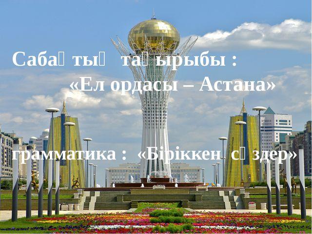 Сабақтың тақырыбы : «Ел ордасы – Астана» грамматика : «Біріккен сөздер»