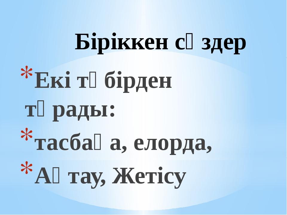 Біріккен сөздер Екі түбірден тұрады: тасбақа, елорда, Ақтау, Жетісу