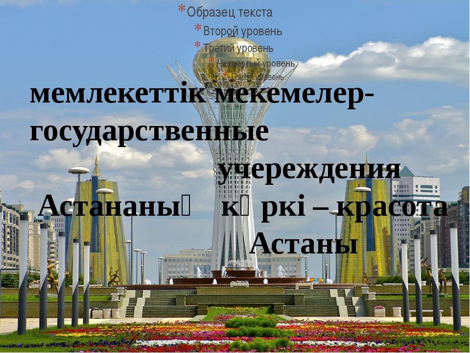 мемлекеттік мекемелер- государственные учереждения Астананың көркі – красота...