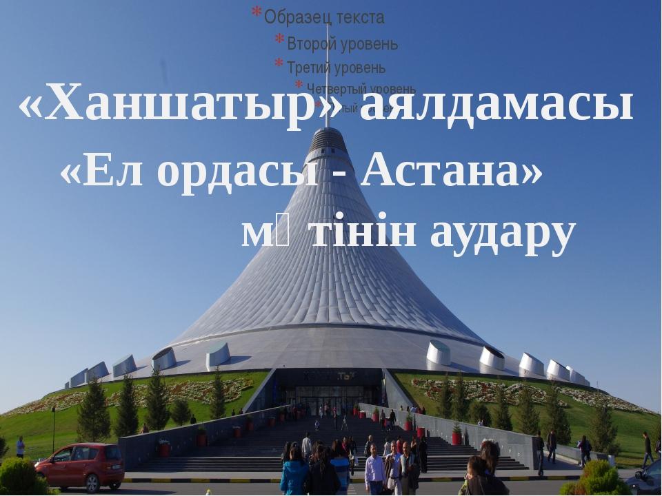а «Ханшатыр» аялдамасы «Ел ордасы - Астана» мәтінін аудару