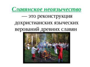 Славянское неоязычество — это реконструкция дохристианских языческих веровани