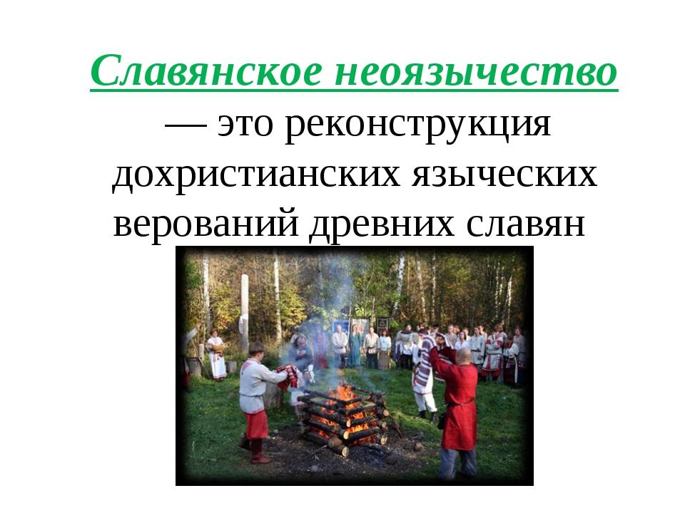 Славянское неоязычество — это реконструкция дохристианских языческих веровани...