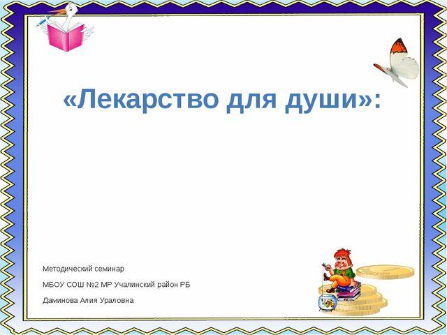 «Лекарство для души»: Методический семинар МБОУ СОШ №2 МР Учалинский район РБ...