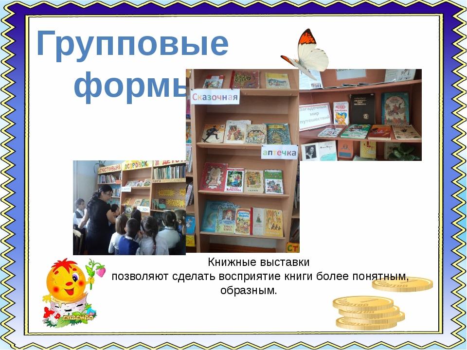 Групповые формы Книжные выставки позволяют сделать восприятие книги более пон...