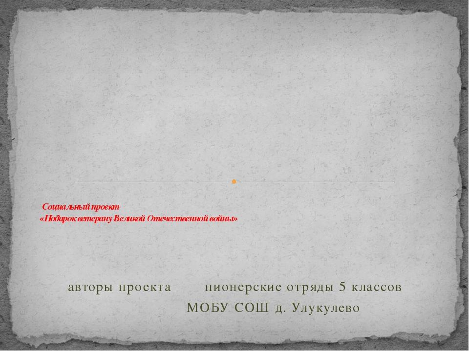 авторы проекта пионерские отряды 5 классов МОБУ СОШ д. Улукулево     Соц...