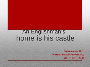 An Englishman's home is his castle Колесникова О.В. Учитель английского языка