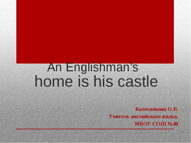 An Englishman's home is his castle Колесникова О.В. Учитель английского языка...