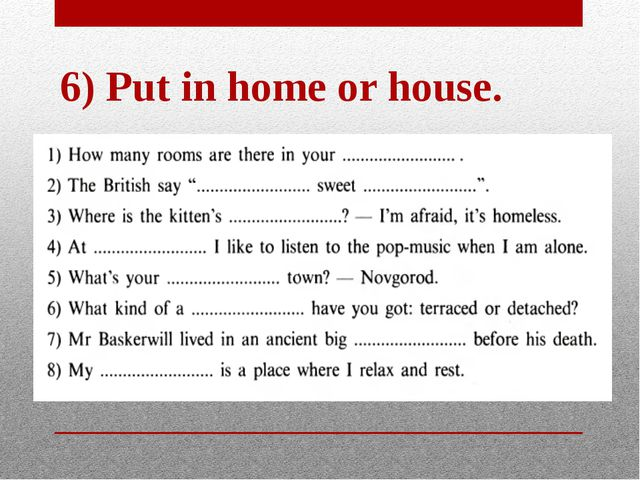 6) Put in home or house.