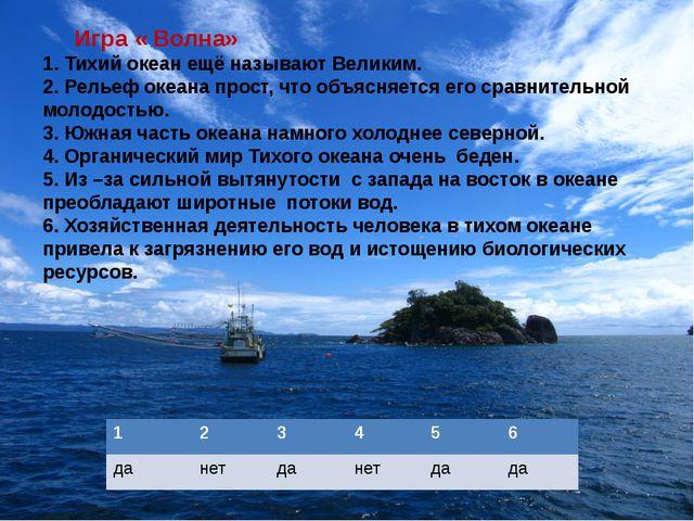 Игра « Волна» 1. Тихий океан ещё называют Великим. 2. Рельеф океана прост, ч...