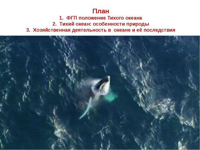 План 1. ФГП положение Тихого океана 2. Тихий океан: особенности природы 3. Х...