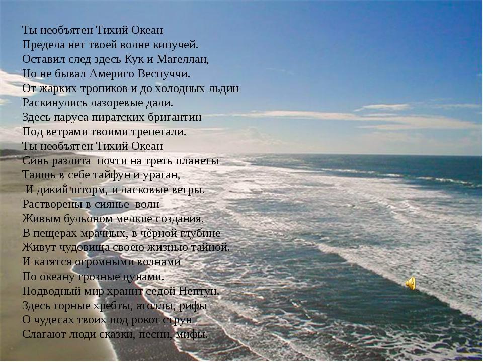 Ты необъятен Тихий Океан Предела нет твоей волне кипучей. Оставил след здесь...