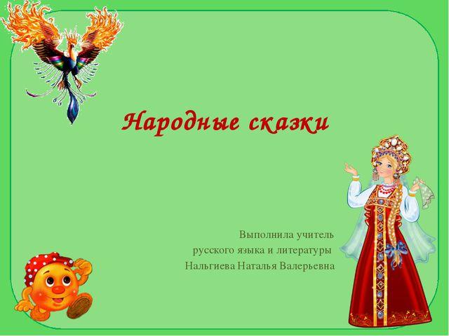 Народные сказки Выполнила учитель русского языка и литературы Нальгиева Натал...