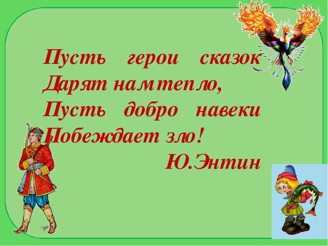 Пусть герои сказок Дарят нам тепло, Пусть добро навеки Побеждает зло! Ю.Энтин