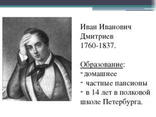 Иван Иванович Дмитриев 1760-1837. Образование: домашнее частные пансионы в 1