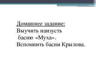 Домашнее задание: Выучить наизусть басню «Муха». Вспомнить басни Крылова.