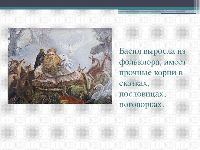 Басня выросла из фольклора, имеет прочные корни в сказках, пословицах, погов...