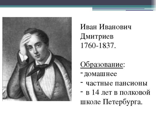 Иван Иванович Дмитриев 1760-1837. Образование: домашнее частные пансионы в 1...