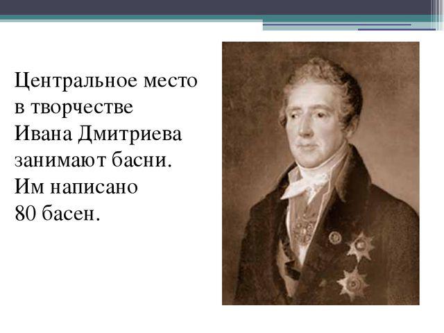Центральное место в творчестве Ивана Дмитриева занимают басни. Им написано 8...