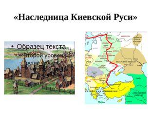 «Наследница Киевской Руси»