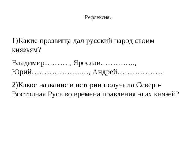 Рефлексия. 1)Какие прозвища дал русский народ своим князьям? Владимир……… , Я...