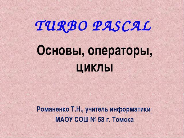 TURBO PASCAL Основы, операторы, циклы Романенко Т.Н., учитель информатики МАО...