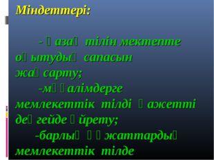 Міндеттері: - қазақ тілін мектепте оқытудың сапасын жақсарту; -мұғалімдерге м