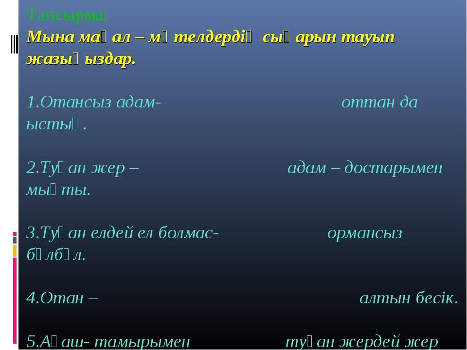 Тапсырма: Мына мақал – мәтелдердің сыңарын тауып жазыңыздар. 1.Отансыз адам-...