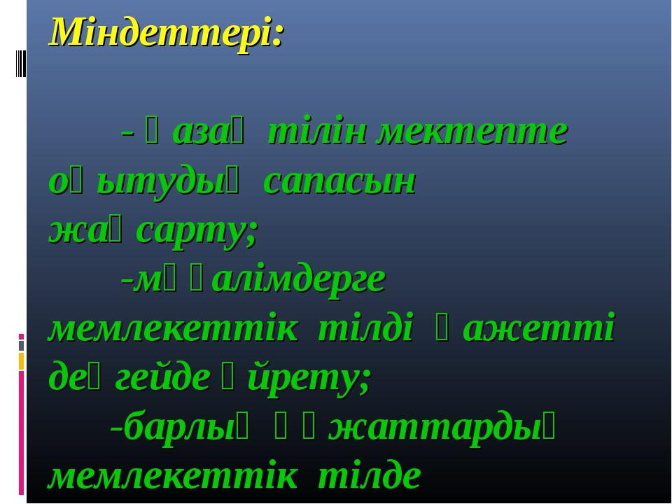Міндеттері: - қазақ тілін мектепте оқытудың сапасын жақсарту; -мұғалімдерге м...