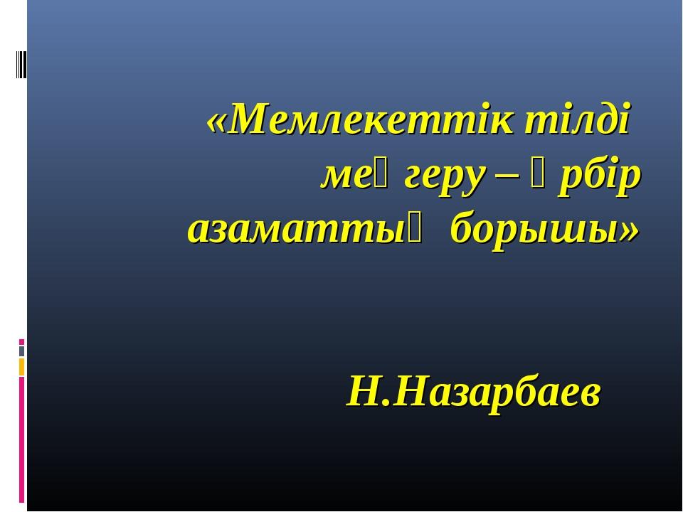«Мемлекеттік тілді меңгеру – әрбір азаматтың борышы»   Н.Назарбаев