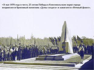 • В мае 1970 года в честь 25-летия Победы в Комсомольском парке города воздви