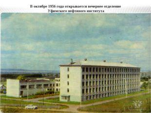 В октябре 1956 года открывается вечернее отделение Уфимского нефтяного инстит